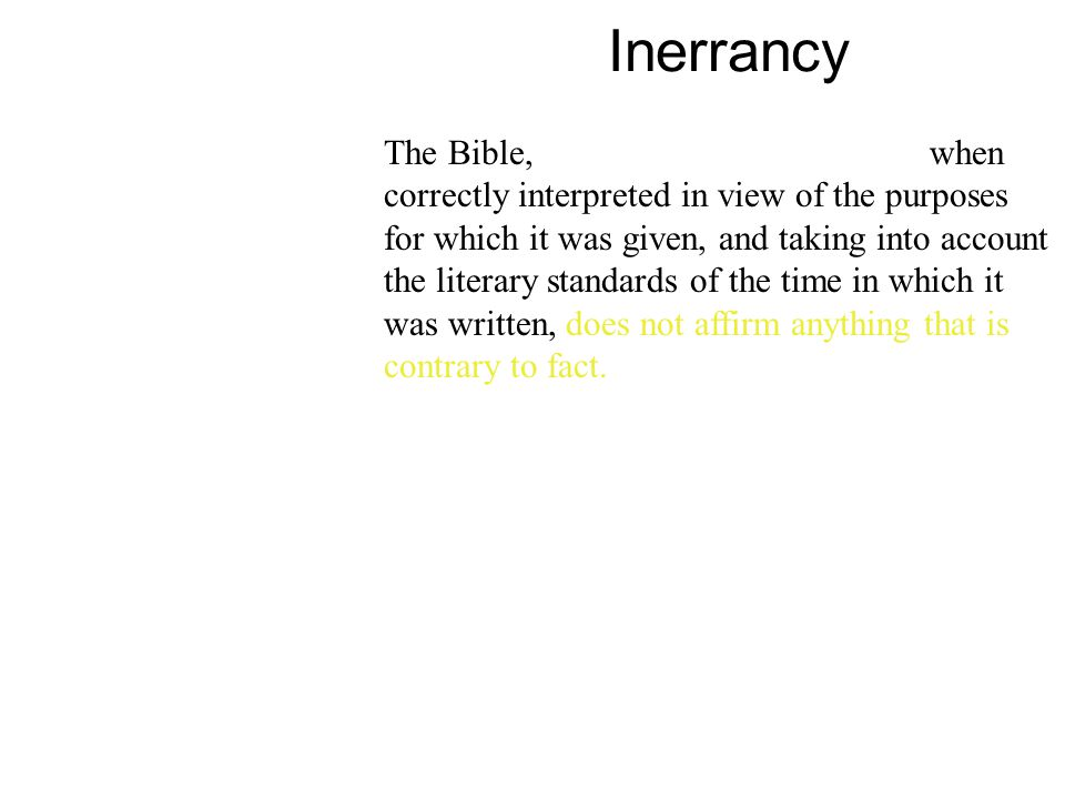 Inerrancy The Bible, in its original manuscripts, when correctly interpreted in view of the purposes for which it was given, and taking into account the literary standards of the time in which it was written, does not affirm anything that is contrary to fact.