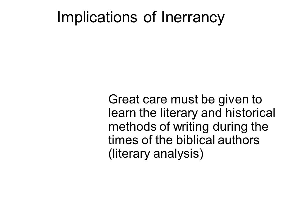 Implications of Inerrancy Great care must be given to learn the literary and historical methods of writing during the times of the biblical authors (literary analysis)