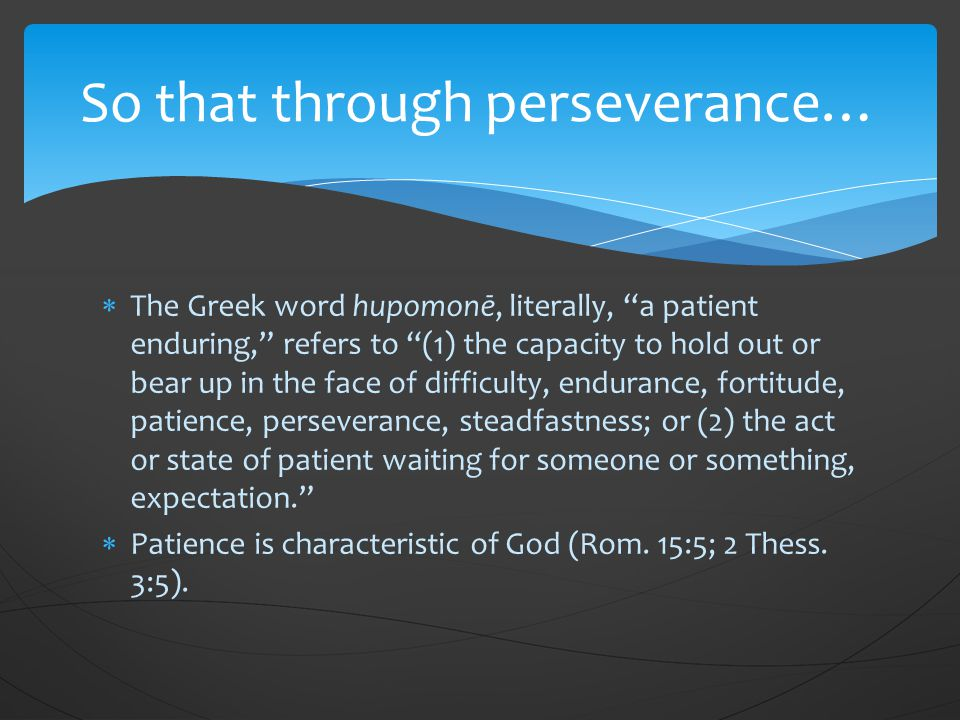  The Greek word hupomonē, literally, a patient enduring, refers to (1) the capacity to hold out or bear up in the face of difficulty, endurance, fortitude, patience, perseverance, steadfastness; or (2) the act or state of patient waiting for someone or something, expectation.  Patience is characteristic of God (Rom.