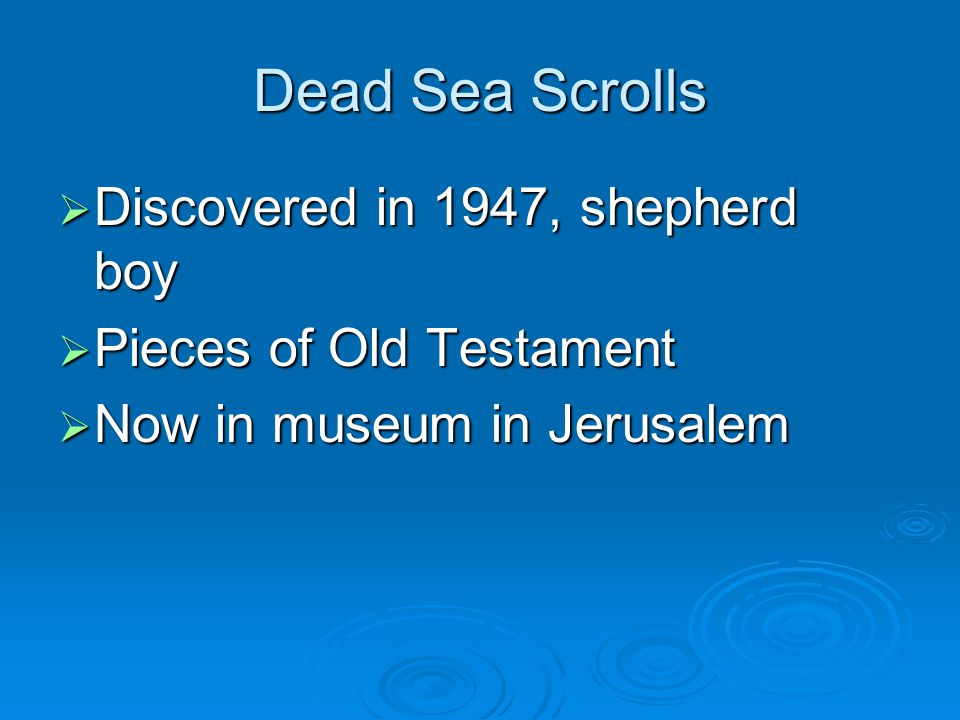 Dead Sea Scrolls  Discovered in 1947, shepherd boy  Pieces of Old Testament  Now in museum in Jerusalem