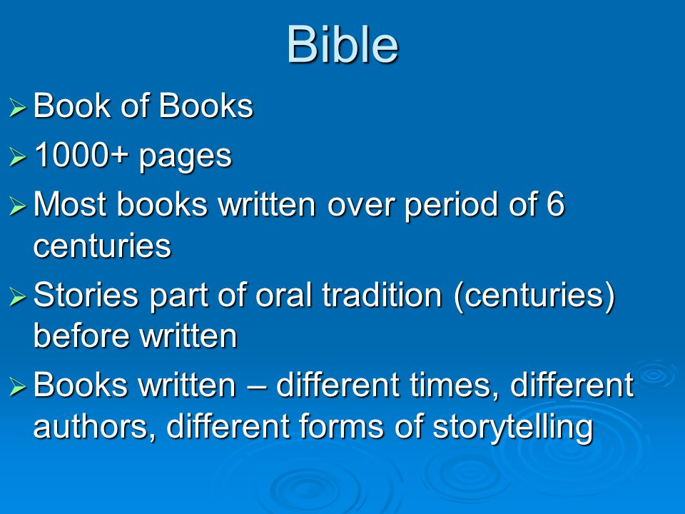 Bible  Book of Books  pages  Most books written over period of 6 centuries  Stories part of oral tradition (centuries) before written  Books written – different times, different authors, different forms of storytelling