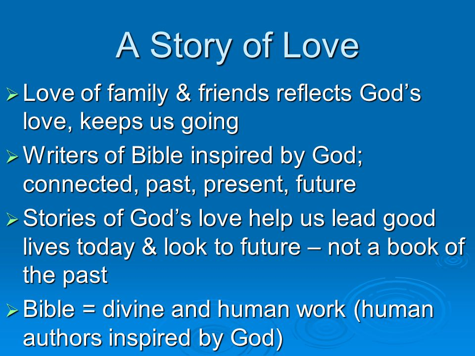 A Story of Love  Love of family & friends reflects God's love, keeps us going  Writers of Bible inspired by God; connected, past, present, future  Stories of God's love help us lead good lives today & look to future – not a book of the past  Bible = divine and human work (human authors inspired by God)