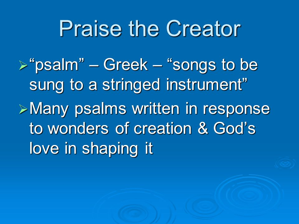Praise the Creator  psalm – Greek – songs to be sung to a stringed instrument  Many psalms written in response to wonders of creation & God's love in shaping it