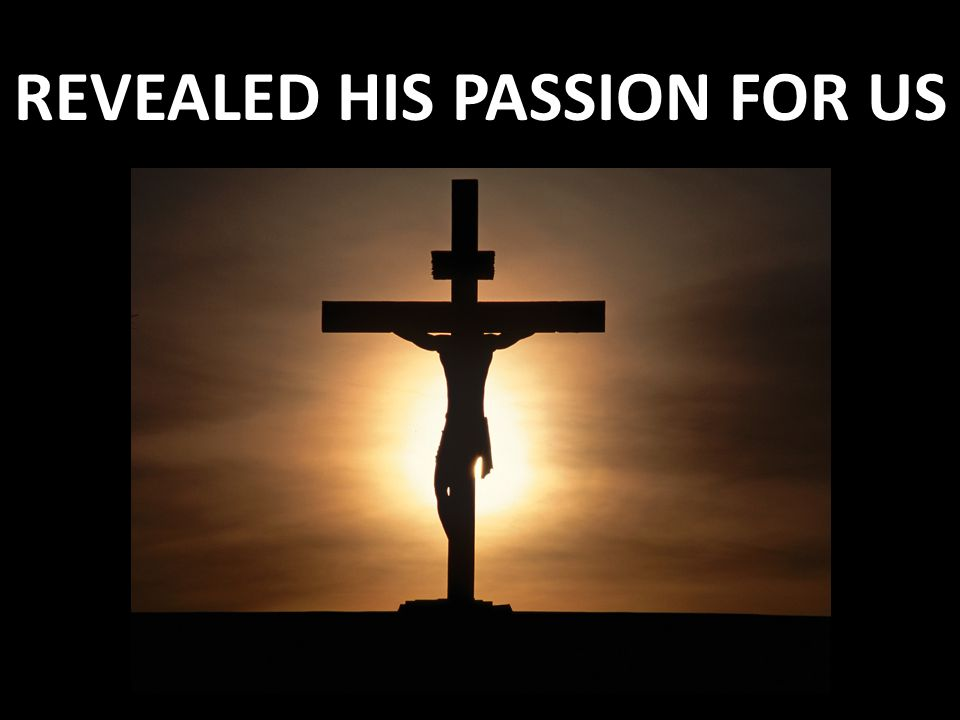 REVEALED HIS PASSION FOR US