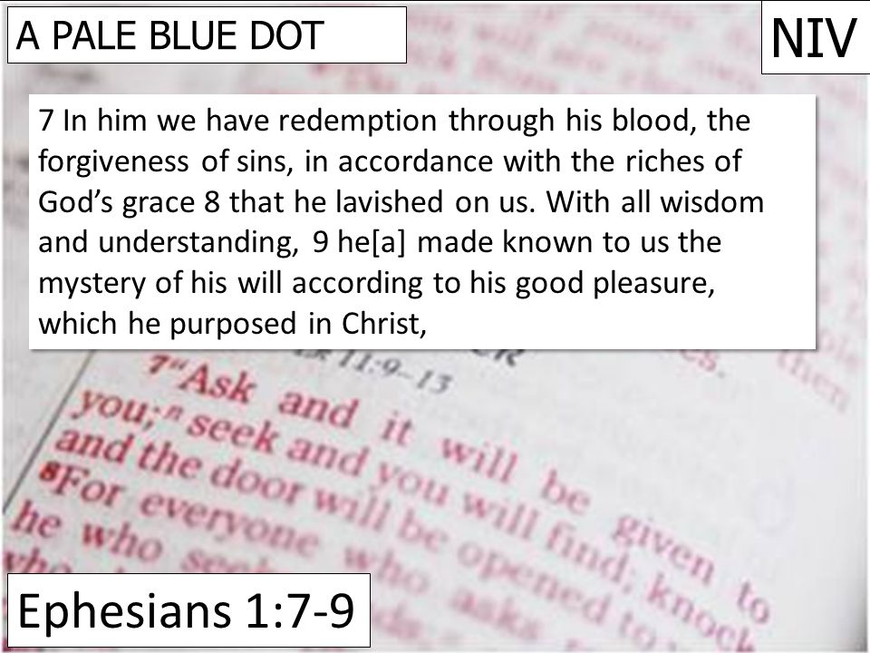 Ephesians 1:7-9 NIV A PALE BLUE DOT 7 In him we have redemption through his blood, the forgiveness of sins, in accordance with the riches of God's grace 8 that he lavished on us.