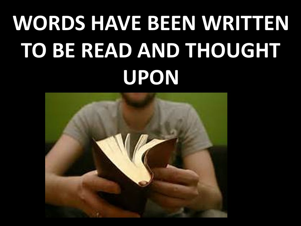 WORDS HAVE BEEN WRITTEN TO BE READ AND THOUGHT UPON