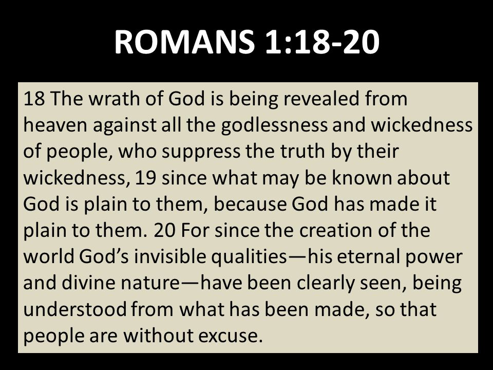 ROMANS 1: The wrath of God is being revealed from heaven against all the godlessness and wickedness of people, who suppress the truth by their wickedness, 19 since what may be known about God is plain to them, because God has made it plain to them.