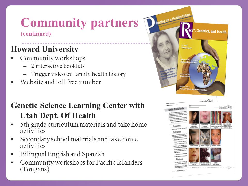 Community partners (continued) Howard University Community workshops –2 interactive booklets –Trigger video on family health history Website and toll free number Genetic Science Learning Center with Utah Dept.