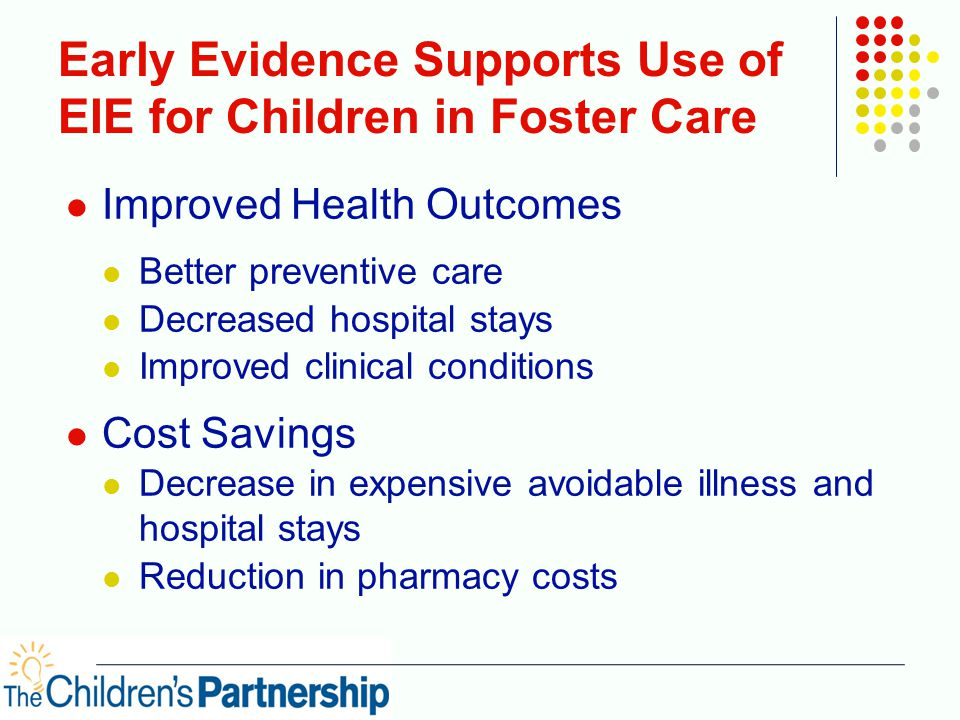 Early Evidence Supports Use of EIE for Children in Foster Care Improved Health Outcomes Better preventive care Decreased hospital stays Improved clinical conditions Cost Savings Decrease in expensive avoidable illness and hospital stays Reduction in pharmacy costs