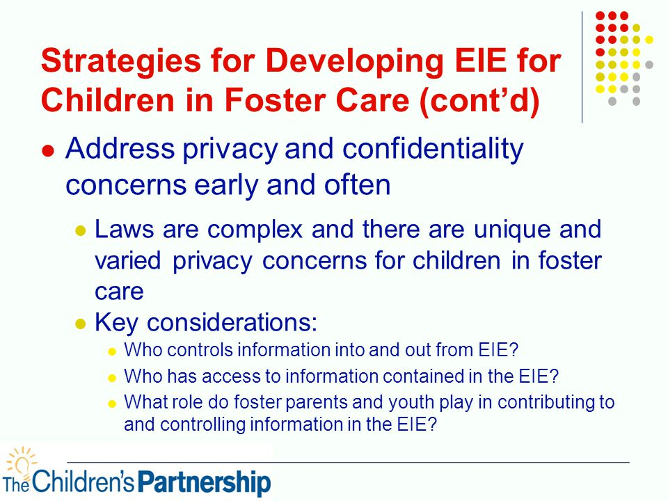 Strategies for Developing EIE for Children in Foster Care (cont'd) Address privacy and confidentiality concerns early and often Laws are complex and there are unique and varied privacy concerns for children in foster care Key considerations: Who controls information into and out from EIE.