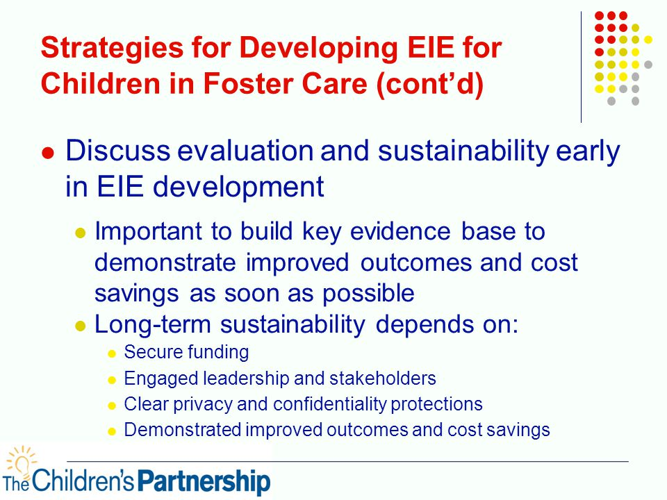 Strategies for Developing EIE for Children in Foster Care (cont'd) Discuss evaluation and sustainability early in EIE development Important to build key evidence base to demonstrate improved outcomes and cost savings as soon as possible Long-term sustainability depends on: Secure funding Engaged leadership and stakeholders Clear privacy and confidentiality protections Demonstrated improved outcomes and cost savings