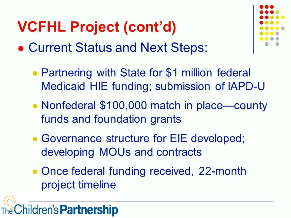 VCFHL Project (cont'd) Current Status and Next Steps: Partnering with State for $1 million federal Medicaid HIE funding; submission of IAPD-U Nonfederal $100,000 match in place—county funds and foundation grants Governance structure for EIE developed; developing MOUs and contracts Once federal funding received, 22-month project timeline