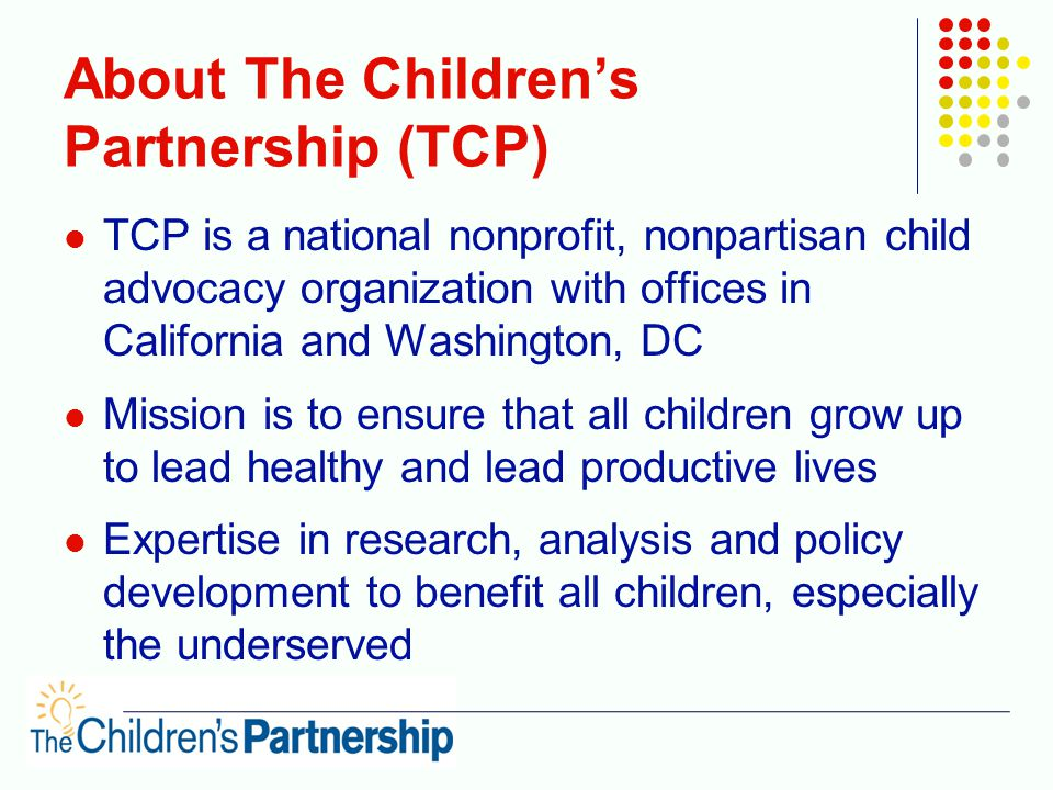About The Children's Partnership (TCP) TCP is a national nonprofit, nonpartisan child advocacy organization with offices in California and Washington, DC Mission is to ensure that all children grow up to lead healthy and lead productive lives Expertise in research, analysis and policy development to benefit all children, especially the underserved Expertise includes