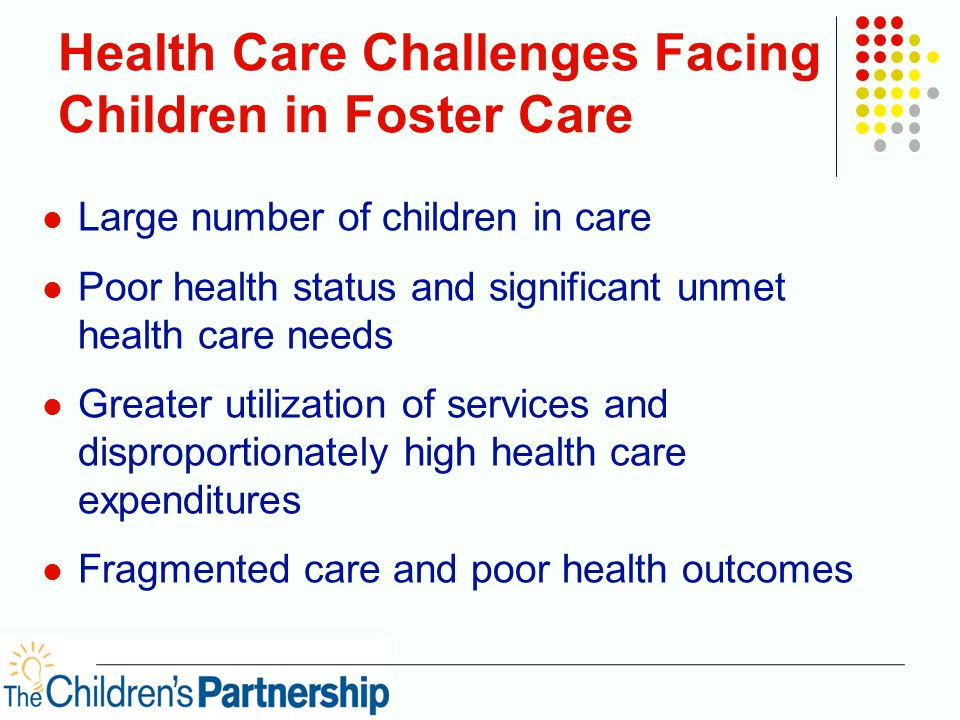 Health Care Challenges Facing Children in Foster Care Large number of children in care Poor health status and significant unmet health care needs Greater utilization of services and disproportionately high health care expenditures Fragmented care and poor health outcomes