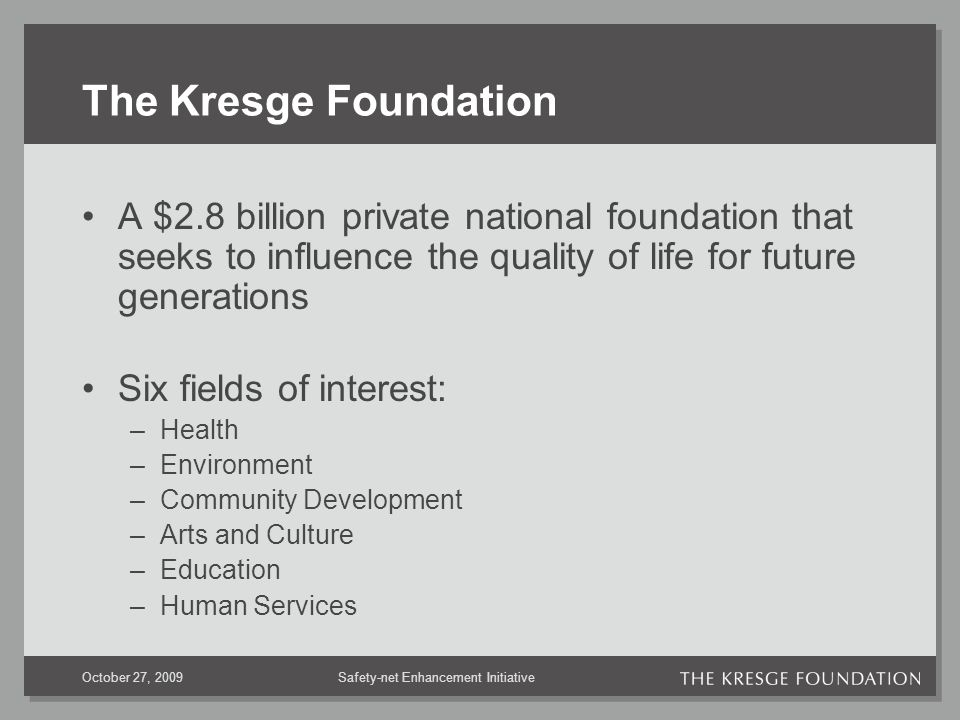 Safety-net Enhancement InitiativeOctober 27, 2009 The Kresge Foundation A $2.8 billion private national foundation that seeks to influence the quality of life for future generations Six fields of interest: –Health –Environment –Community Development –Arts and Culture –Education –Human Services