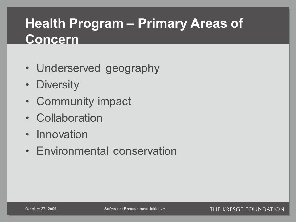 Safety-net Enhancement InitiativeOctober 27, 2009 Health Program – Primary Areas of Concern Underserved geography Diversity Community impact Collaboration Innovation Environmental conservation