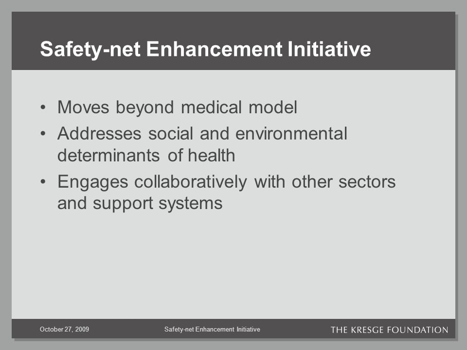 October 27, 2009 Safety-net Enhancement Initiative Moves beyond medical model Addresses social and environmental determinants of health Engages collaboratively with other sectors and support systems