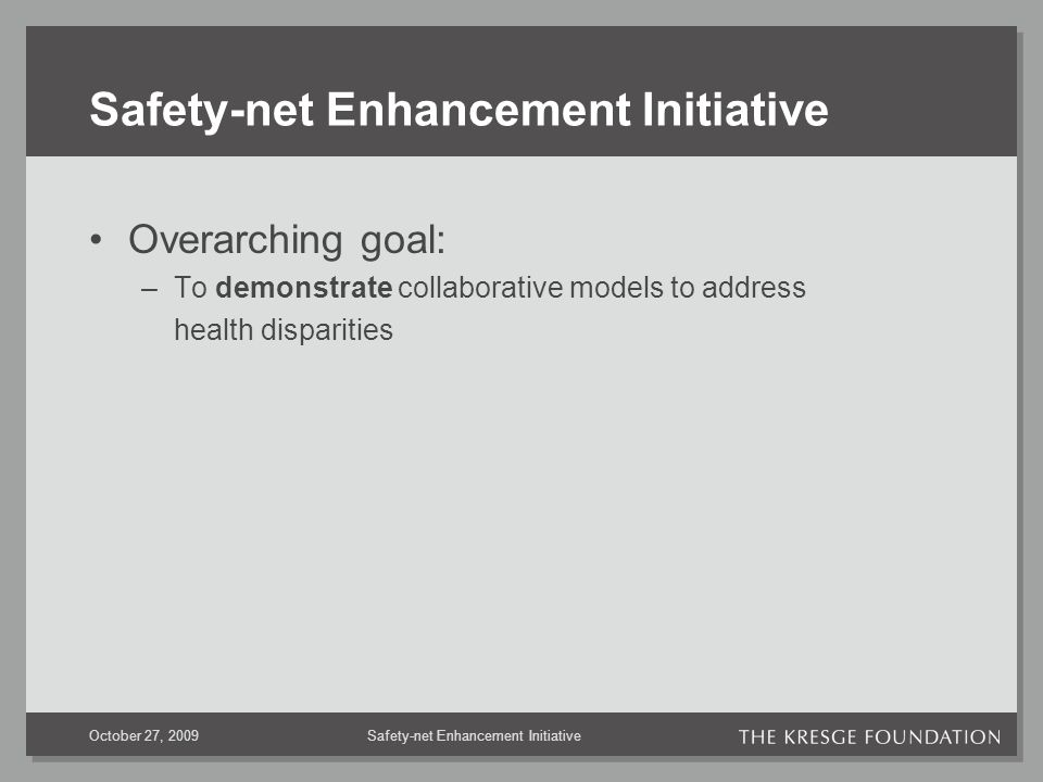 Safety-net Enhancement InitiativeOctober 27, 2009 Safety-net Enhancement Initiative Overarching goal: –To demonstrate collaborative models to address health disparities