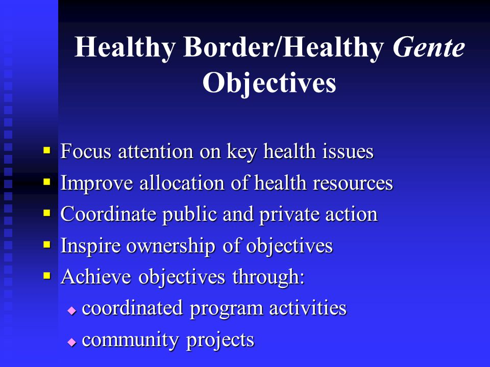 Healthy Border/Healthy Gente Objectives  Focus attention on key health issues  Improve allocation of health resources  Coordinate public and private action  Inspire ownership of objectives  Achieve objectives through:  coordinated program activities  community projects
