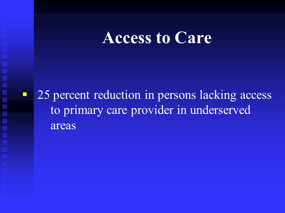 Access to Care  25 percent reduction in persons lacking access to primary care provider in underserved areas