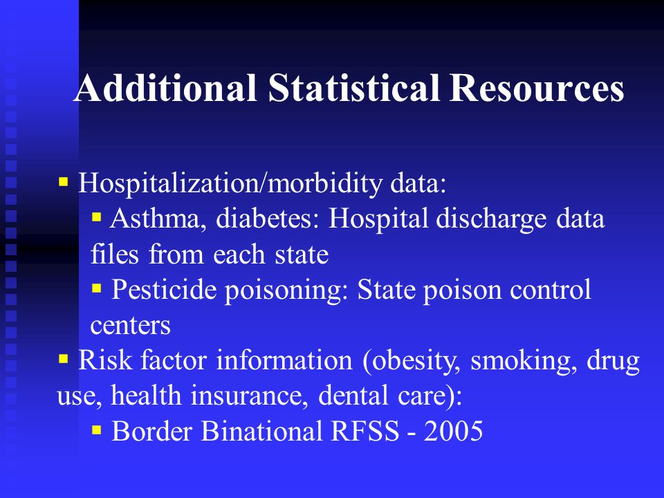  Hospitalization/morbidity data:  Asthma, diabetes: Hospital discharge data files from each state  Pesticide poisoning: State poison control centers  Risk factor information (obesity, smoking, drug use, health insurance, dental care):  Border Binational RFSS