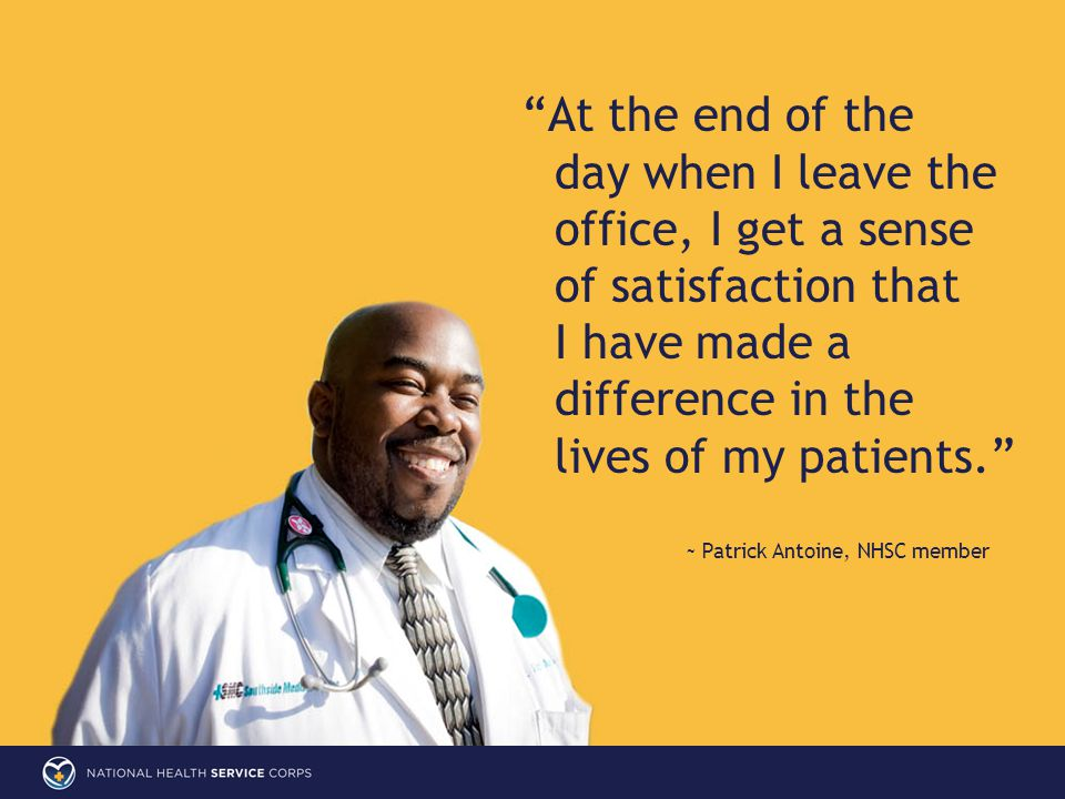 At the end of the day when I leave the office, I get a sense of satisfaction that I have made a difference in the lives of my patients. ~ Patrick Antoine, NHSC member