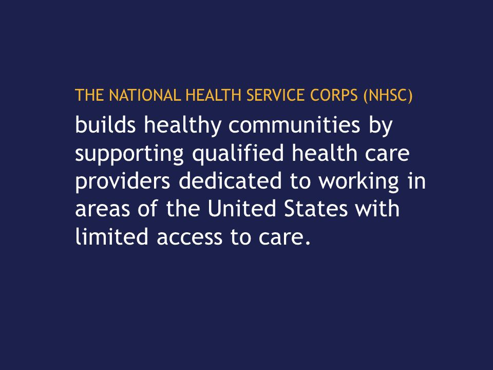 THE NATIONAL HEALTH SERVICE CORPS (NHSC) builds healthy communities by supporting qualified health care providers dedicated to working in areas of the United States with limited access to care.