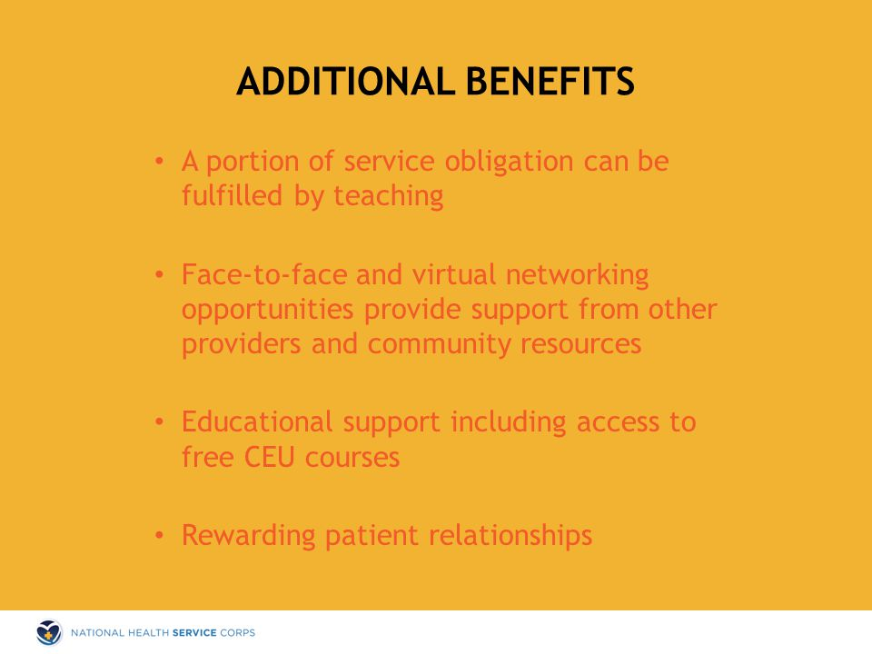 A portion of service obligation can be fulfilled by teaching Face-to-face and virtual networking opportunities provide support from other providers and community resources Educational support including access to free CEU courses Rewarding patient relationships ADDITIONAL BENEFITS