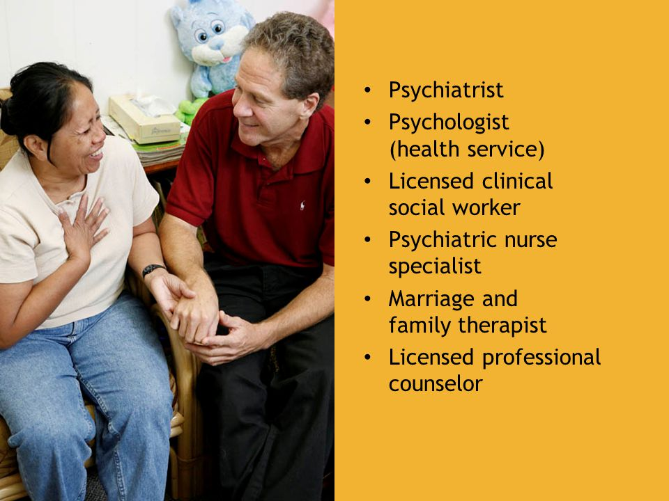 Psychiatrist Psychologist (health service) Licensed clinical social worker Psychiatric nurse specialist Marriage and family therapist Licensed professional counselor