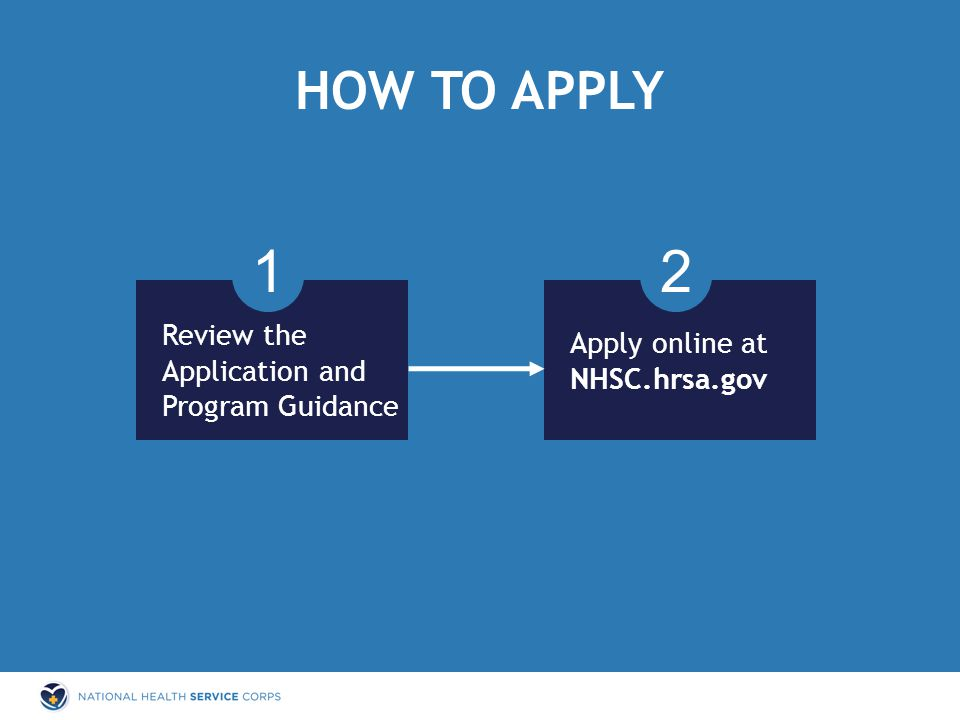 HOW TO APPLY 1 Review the Application and Program Guidance Apply online at NHSC.hrsa.gov 2