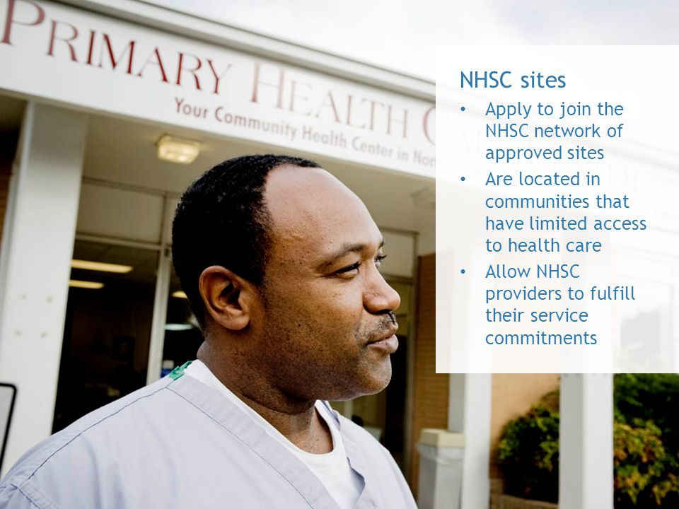 NHSC sites Apply to join the NHSC network of approved sites Are located in communities that have limited access to health care Allow NHSC providers to fulfill their service commitments