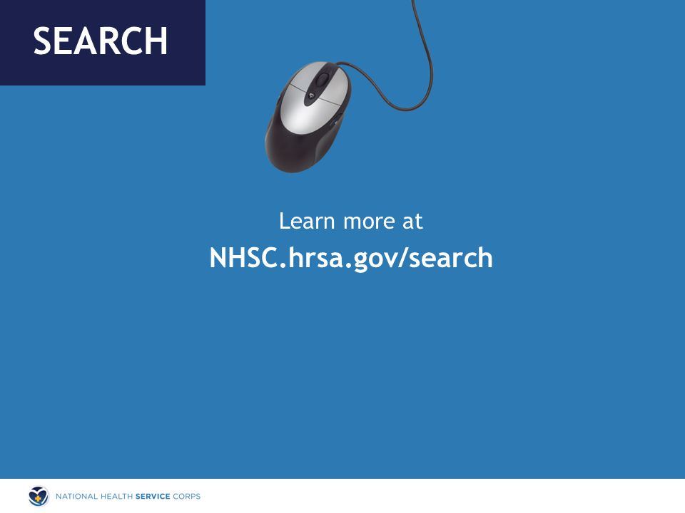 Learn more at NHSC.hrsa.gov/search SEARCH