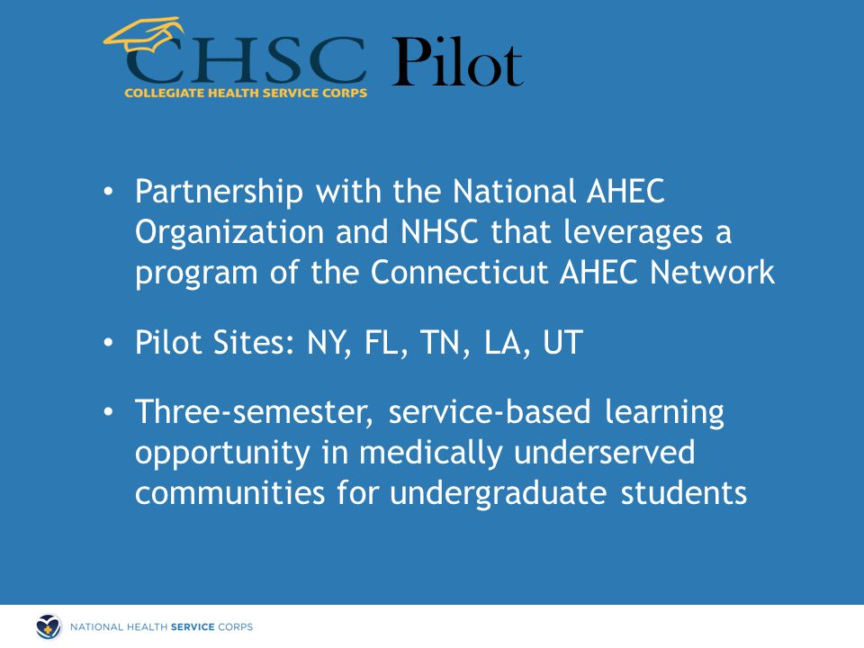 Partnership with the National AHEC Organization and NHSC that leverages a program of the Connecticut AHEC Network Pilot Sites: NY, FL, TN, LA, UT Three-semester, service-based learning opportunity in medically underserved communities for undergraduate students Pilot