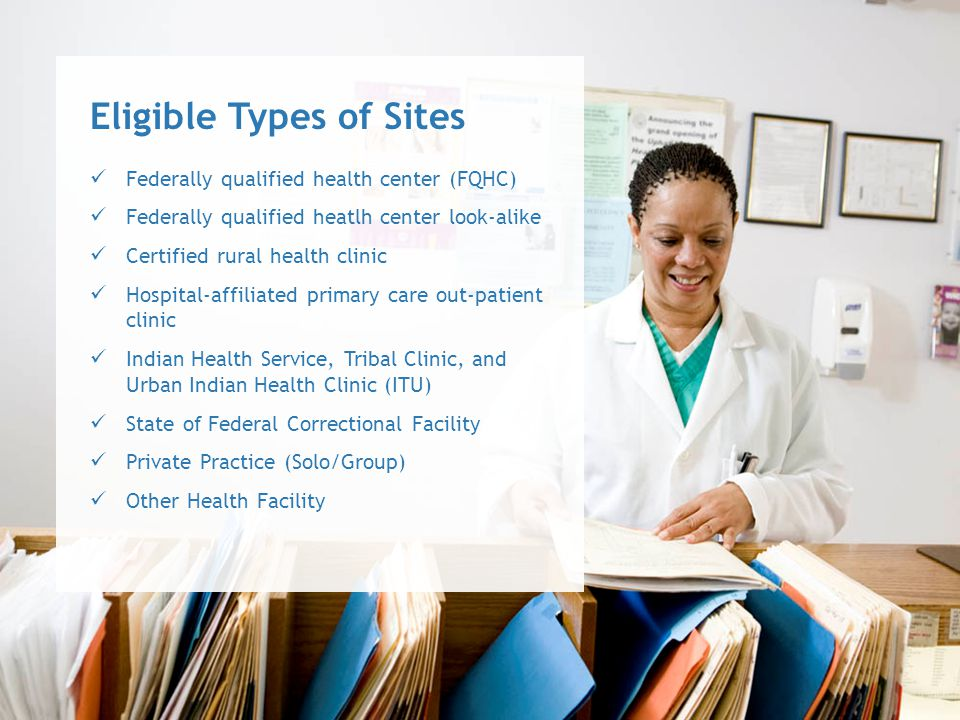 Federally qualified health center (FQHC) Federally qualified heatlh center look-alike Certified rural health clinic Hospital-affiliated primary care out-patient clinic Indian Health Service, Tribal Clinic, and Urban Indian Health Clinic (ITU) State of Federal Correctional Facility Private Practice (Solo/Group) Other Health Facility Eligible Types of Sites