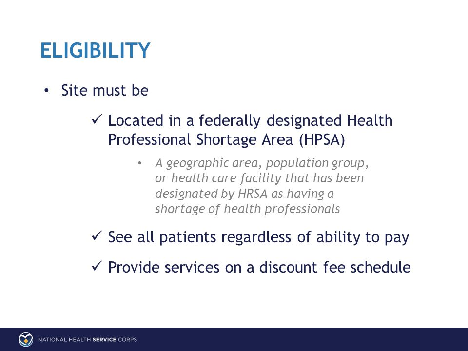 Site must be Located in a federally designated Health Professional Shortage Area (HPSA) A geographic area, population group, or health care facility that has been designated by HRSA as having a shortage of health professionals See all patients regardless of ability to pay Provide services on a discount fee schedule ELIGIBILITY