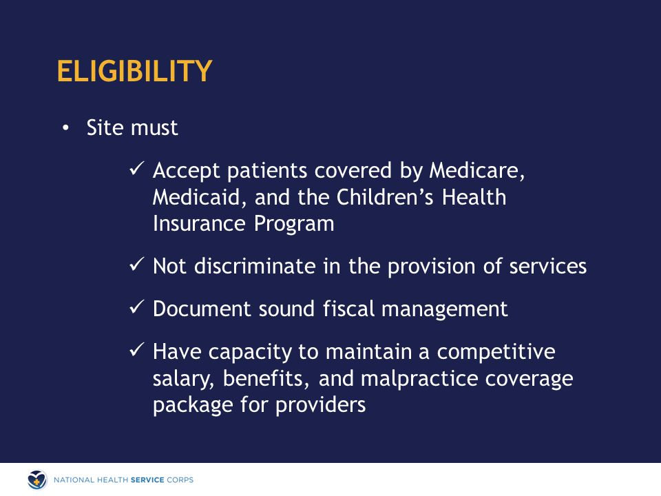 Site must Accept patients covered by Medicare, Medicaid, and the Children's Health Insurance Program Not discriminate in the provision of services Document sound fiscal management Have capacity to maintain a competitive salary, benefits, and malpractice coverage package for providers ELIGIBILITY