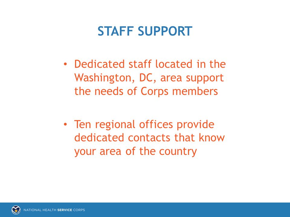 Dedicated staff located in the Washington, DC, area support the needs of Corps members Ten regional offices provide dedicated contacts that know your area of the country STAFF SUPPORT