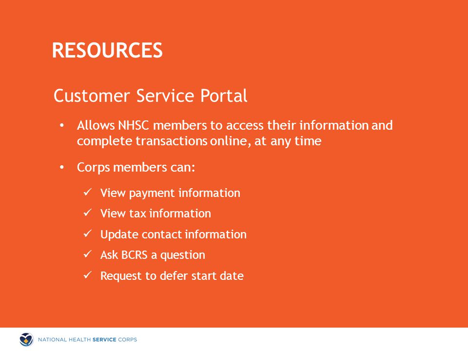 Customer Service Portal Allows NHSC members to access their information and complete transactions online, at any time Corps members can: View payment information View tax information Update contact information Ask BCRS a question Request to defer start date RESOURCES