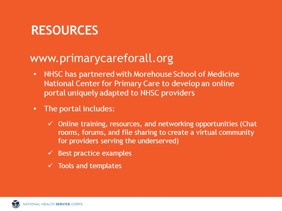 NHSC has partnered with Morehouse School of Medicine National Center for Primary Care to develop an online portal uniquely adapted to NHSC providers The portal includes: Online training, resources, and networking opportunities (Chat rooms, forums, and file sharing to create a virtual community for providers serving the underserved) Best practice examples Tools and templates RESOURCES