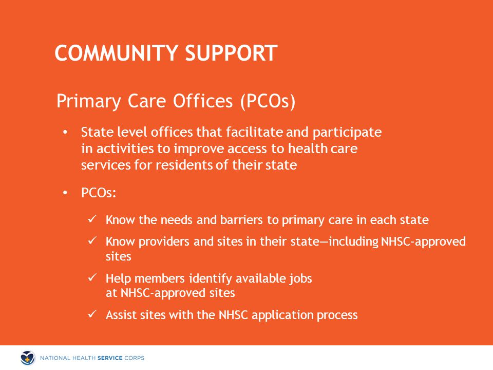 Primary Care Offices (PCOs) State level offices that facilitate and participate in activities to improve access to health care services for residents of their state PCOs: Know the needs and barriers to primary care in each state Know providers and sites in their state—including NHSC-approved sites Help members identify available jobs at NHSC-approved sites Assist sites with the NHSC application process COMMUNITY SUPPORT