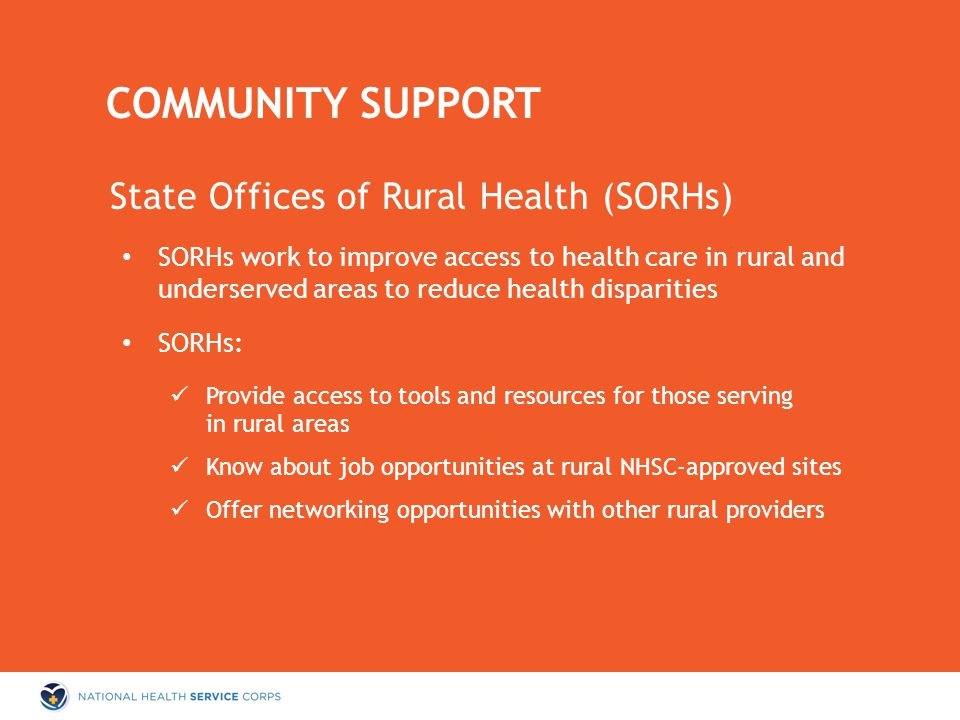 State Offices of Rural Health (SORHs) SORHs work to improve access to health care in rural and underserved areas to reduce health disparities SORHs: Provide access to tools and resources for those serving in rural areas Know about job opportunities at rural NHSC-approved sites Offer networking opportunities with other rural providers COMMUNITY SUPPORT