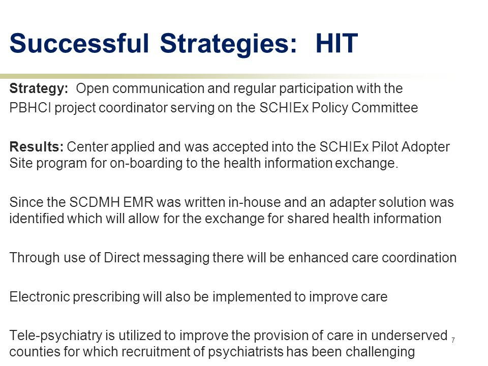 Successful Strategies: HIT Strategy: Open communication and regular participation with the PBHCI project coordinator serving on the SCHIEx Policy Committee Results: Center applied and was accepted into the SCHIEx Pilot Adopter Site program for on-boarding to the health information exchange.