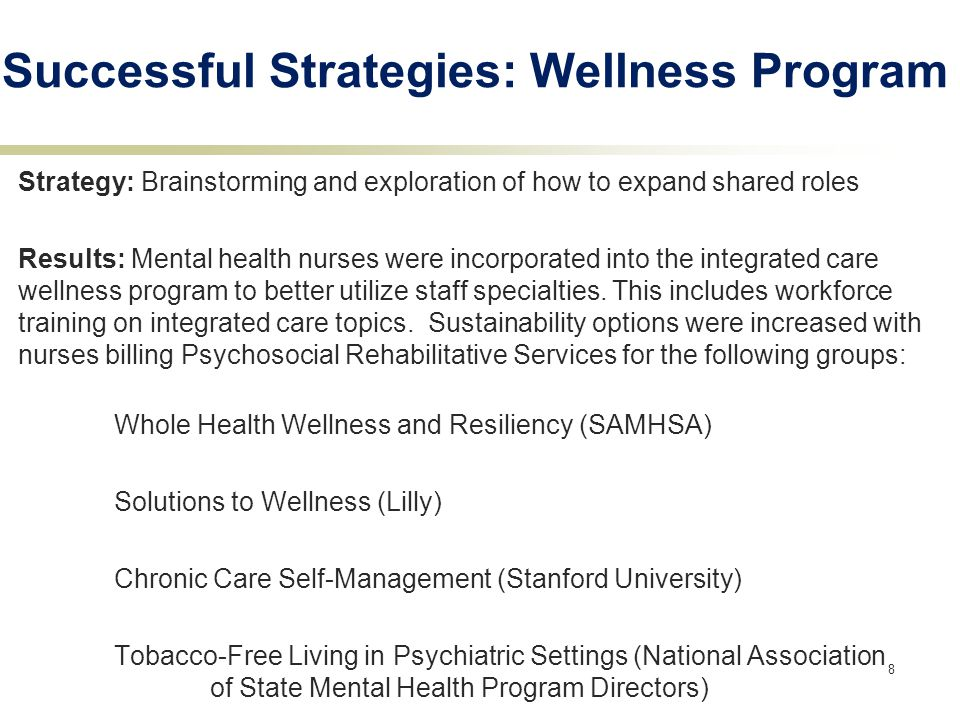 8 Successful Strategies: Wellness Program Strategy: Brainstorming and exploration of how to expand shared roles Results: Mental health nurses were incorporated into the integrated care wellness program to better utilize staff specialties.