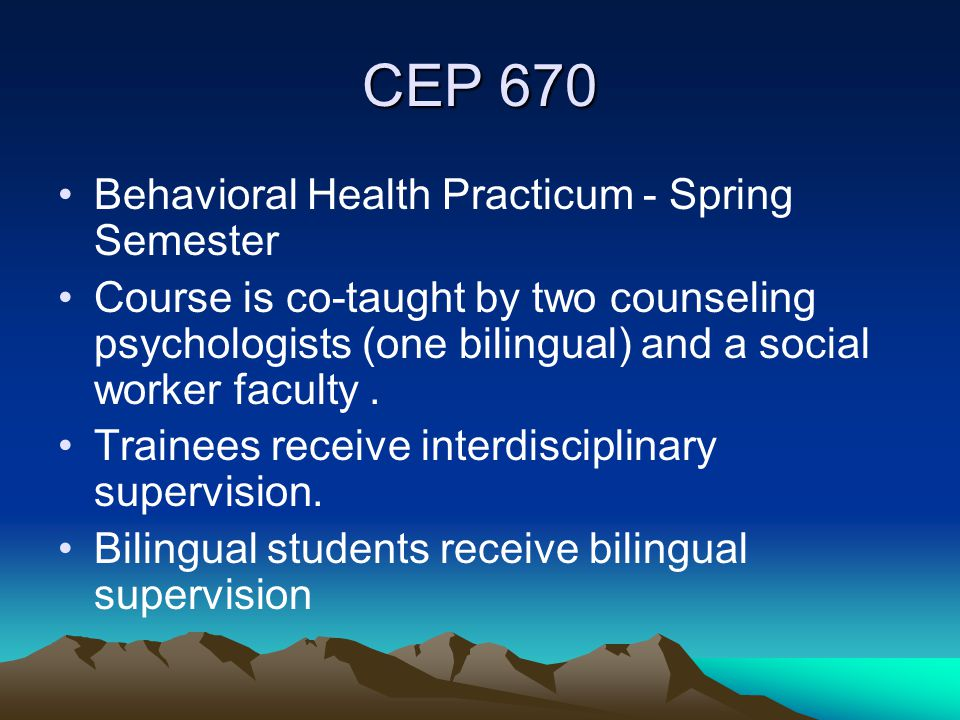 CEP 670 Behavioral Health Practicum - Spring Semester Course is co-taught by two counseling psychologists (one bilingual) and a social worker faculty.