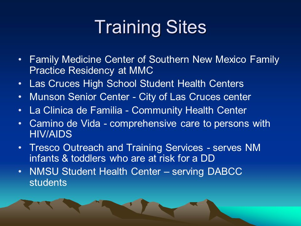 Training Sites Family Medicine Center of Southern New Mexico Family Practice Residency at MMC Las Cruces High School Student Health Centers Munson Senior Center - City of Las Cruces center La Clinica de Familia - Community Health Center Camino de Vida - comprehensive care to persons with HIV/AIDS Tresco Outreach and Training Services - serves NM infants & toddlers who are at risk for a DD NMSU Student Health Center – serving DABCC students