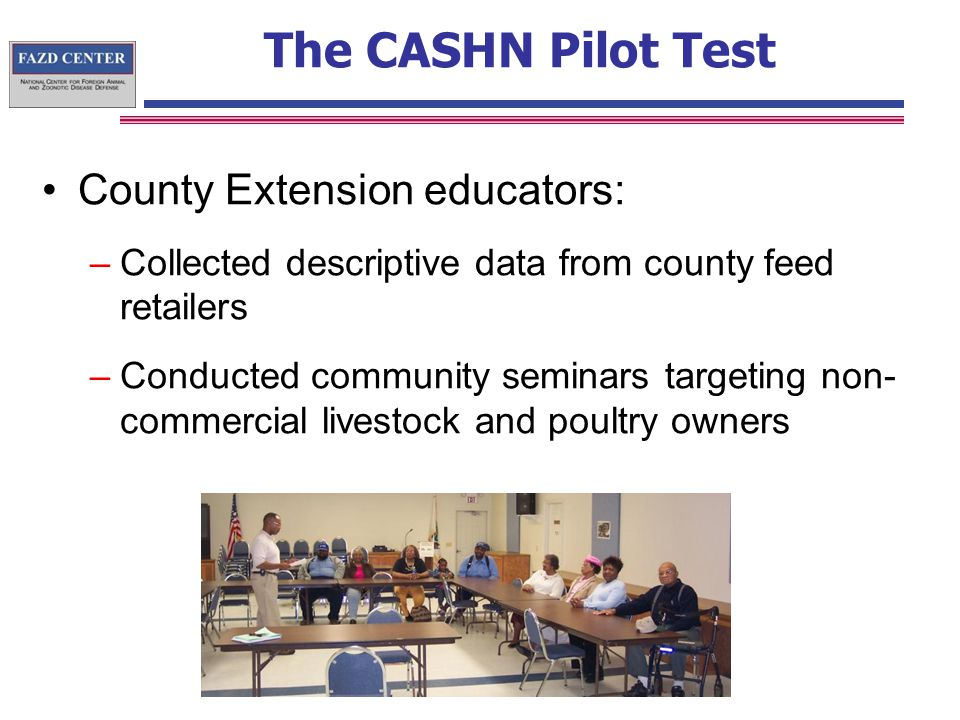 The CASHN Pilot Test County Extension educators: –Collected descriptive data from county feed retailers –Conducted community seminars targeting non- commercial livestock and poultry owners