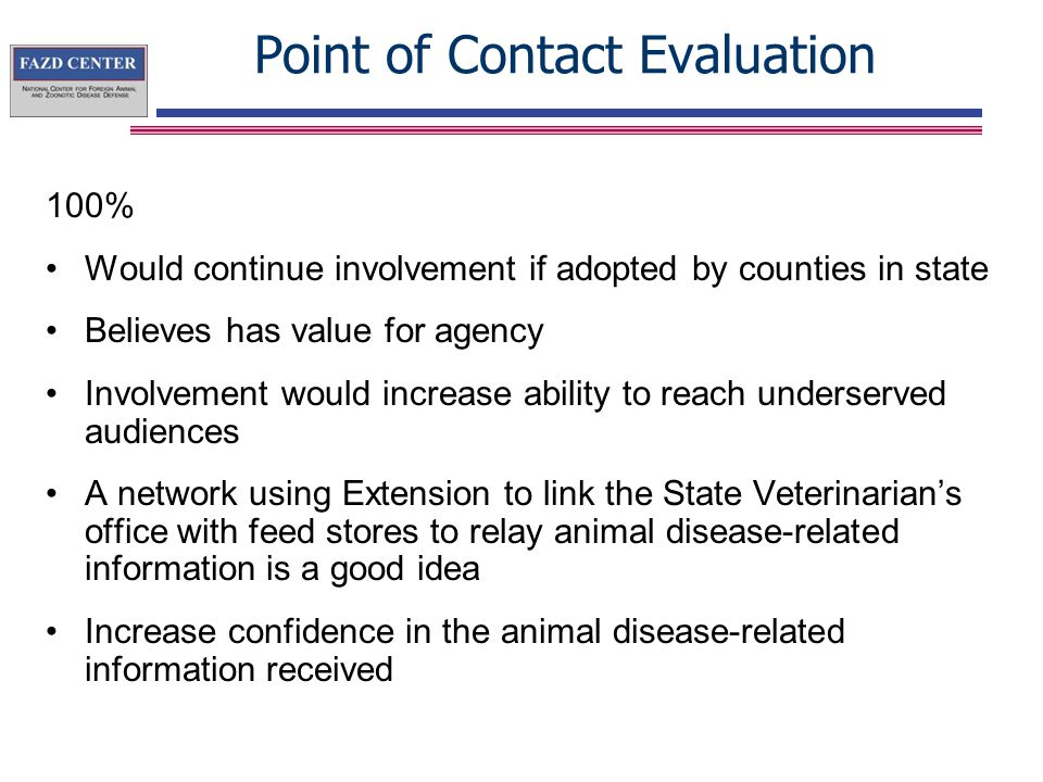 Point of Contact Evaluation 100% Would continue involvement if adopted by counties in state Believes has value for agency Involvement would increase ability to reach underserved audiences A network using Extension to link the State Veterinarian's office with feed stores to relay animal disease-related information is a good idea Increase confidence in the animal disease-related information received