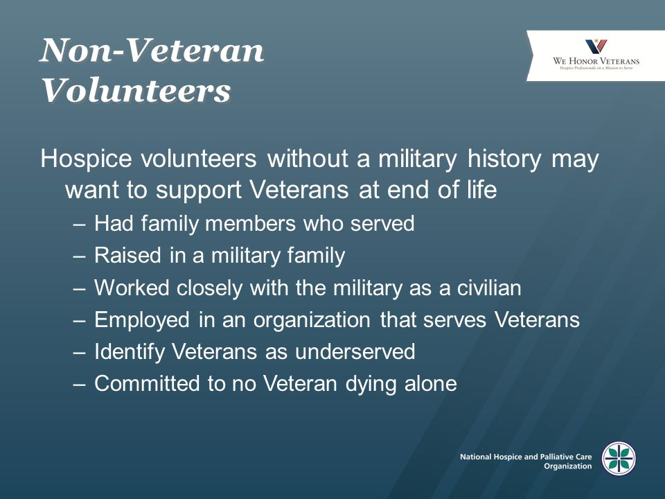 Non-Veteran Volunteers Hospice volunteers without a military history may want to support Veterans at end of life –Had family members who served –Raised in a military family –Worked closely with the military as a civilian –Employed in an organization that serves Veterans –Identify Veterans as underserved –Committed to no Veteran dying alone