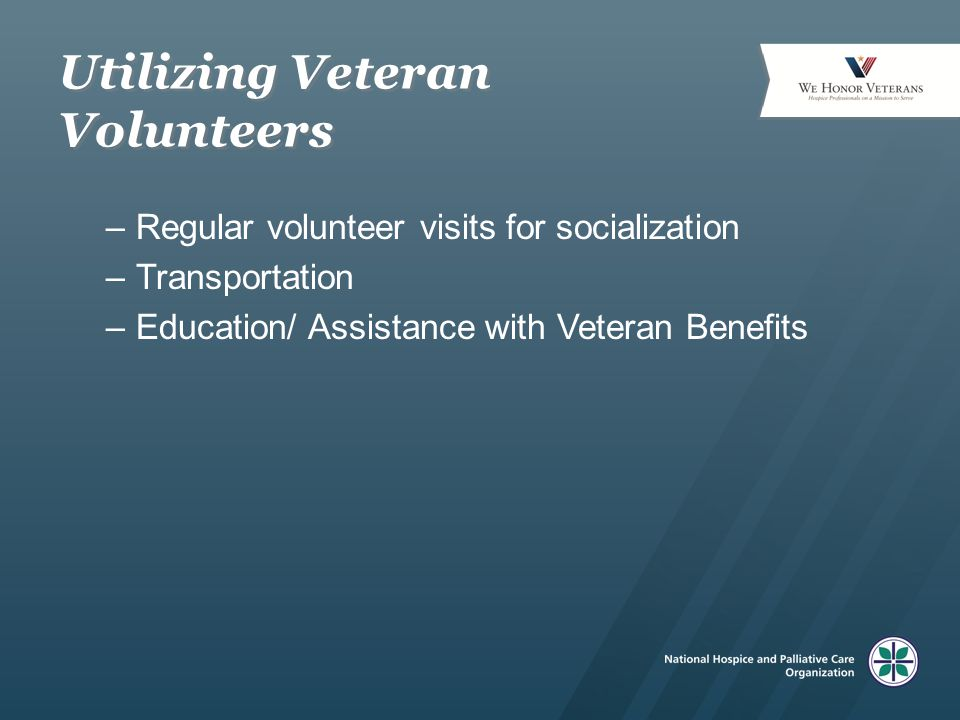 Utilizing Veteran Volunteers –Regular volunteer visits for socialization –Transportation –Education/ Assistance with Veteran Benefits