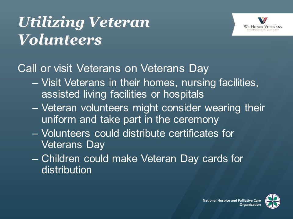 Utilizing Veteran Volunteers Call or visit Veterans on Veterans Day –Visit Veterans in their homes, nursing facilities, assisted living facilities or hospitals –Veteran volunteers might consider wearing their uniform and take part in the ceremony –Volunteers could distribute certificates for Veterans Day –Children could make Veteran Day cards for distribution